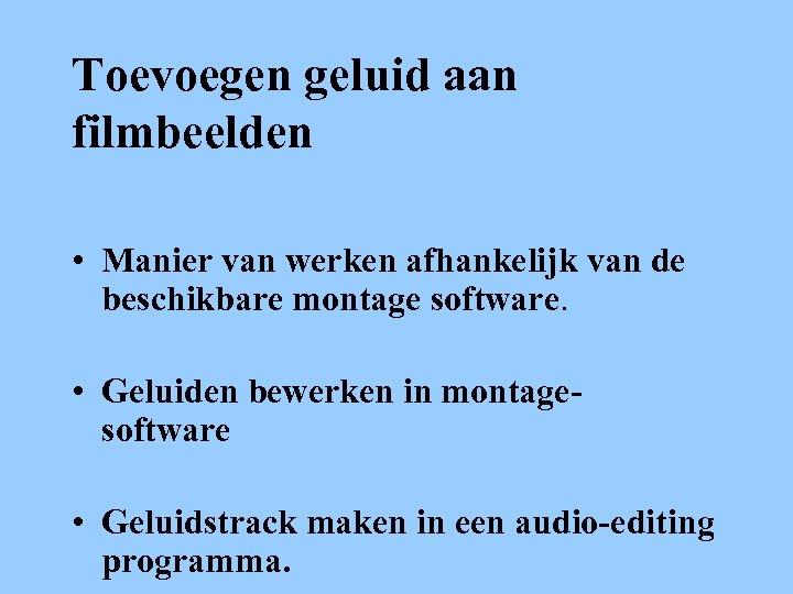 Toevoegen geluid aan filmbeelden • Manier van werken afhankelijk van de beschikbare montage software.