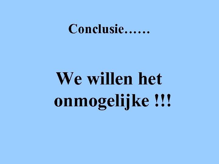 Conclusie…… We willen het onmogelijke !!!