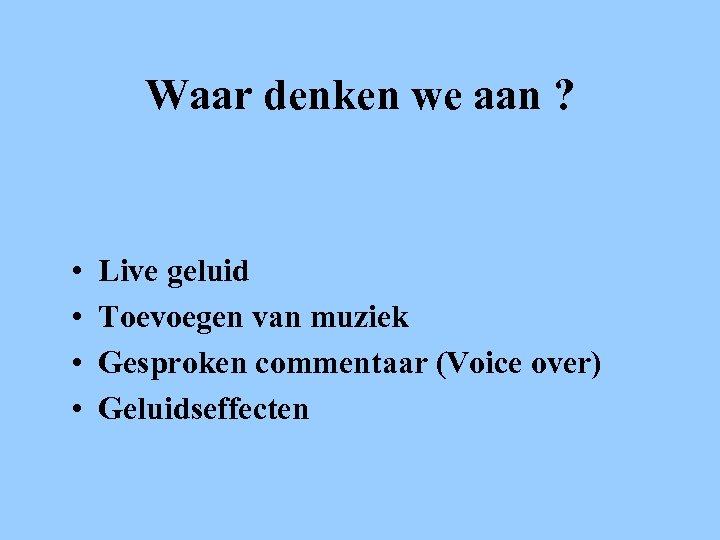 Waar denken we aan ? • • Live geluid Toevoegen van muziek Gesproken commentaar