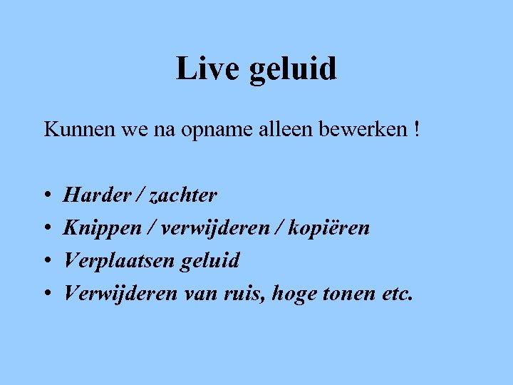 Live geluid Kunnen we na opname alleen bewerken ! • • Harder / zachter
