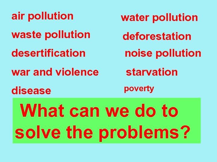 air pollution water pollution waste pollution deforestation desertification noise pollution war and violence starvation