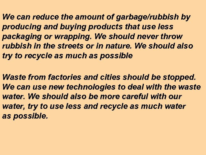 We can reduce the amount of garbage/rubbish by producing and buying products that use