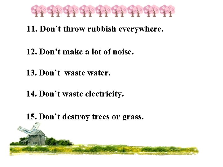 11. Don't throw rubbish everywhere. 12. Don't make a lot of noise. 13. Don't