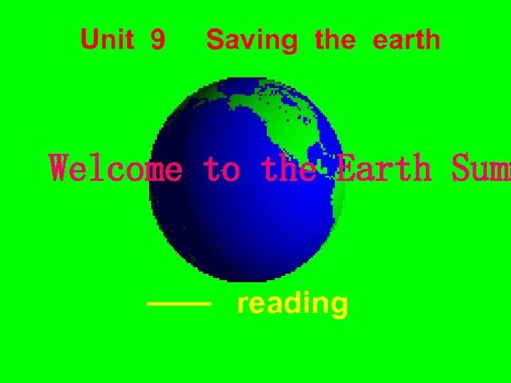 Unit 9 Saving the earth Welcome to the Earth Summ reading