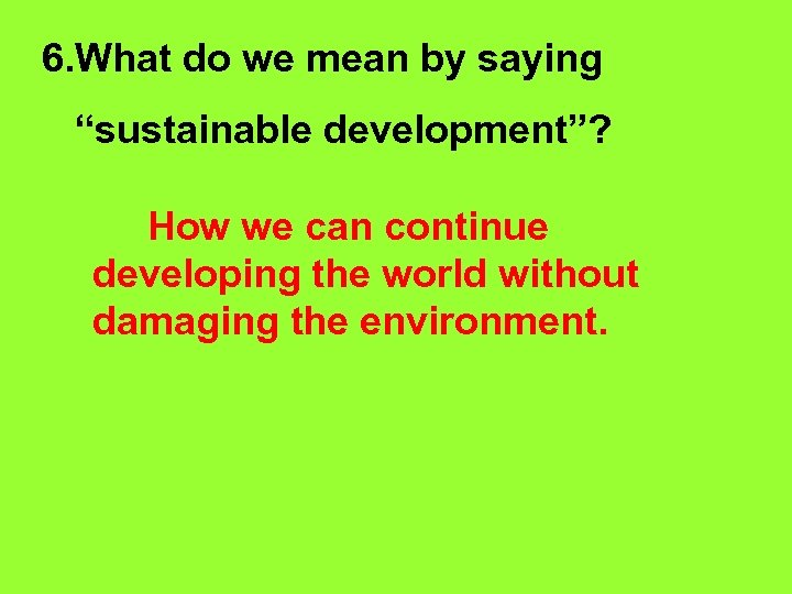 """6. What do we mean by saying """"sustainable development""""? How we can continue developing"""