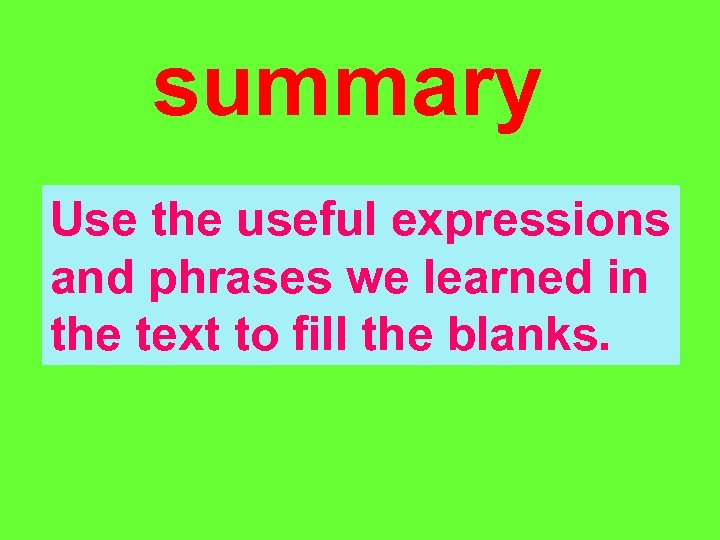 summary Use the useful expressions and phrases we learned in the text to fill