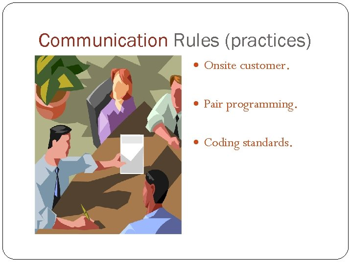 Communication Rules (practices) Onsite customer. Pair programming. Coding standards.