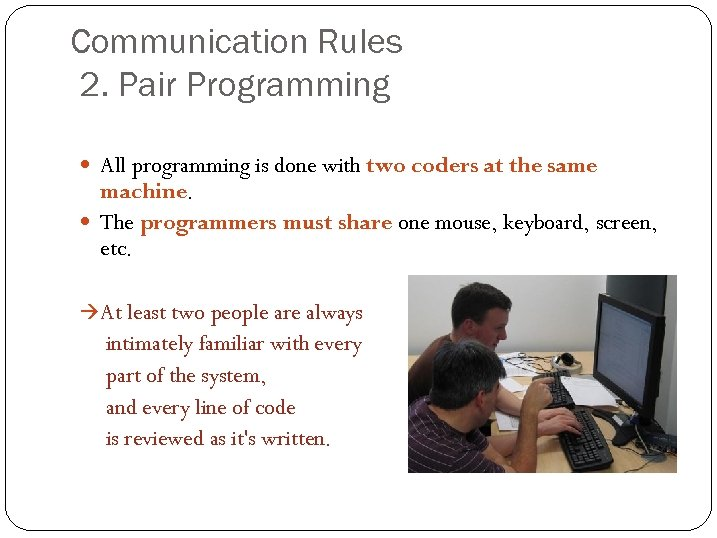 Communication Rules 2. Pair Programming All programming is done with two coders at the