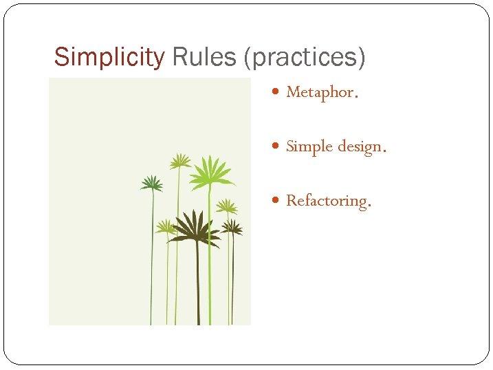 Simplicity Rules (practices) Metaphor. Simple design. Refactoring.