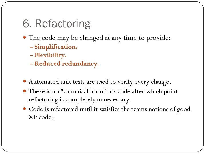 6. Refactoring The code may be changed at any time to provide: – Simplification.