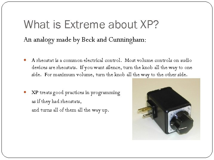 What is Extreme about XP? An analogy made by Beck and Cunningham: A rheostat