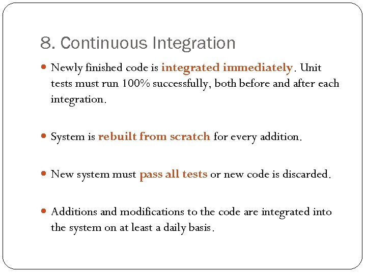 8. Continuous Integration Newly finished code is integrated immediately. Unit tests must run 100%