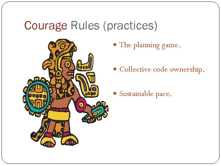 Courage Rules (practices) The planning game. Collective code ownership. Sustainable pace.