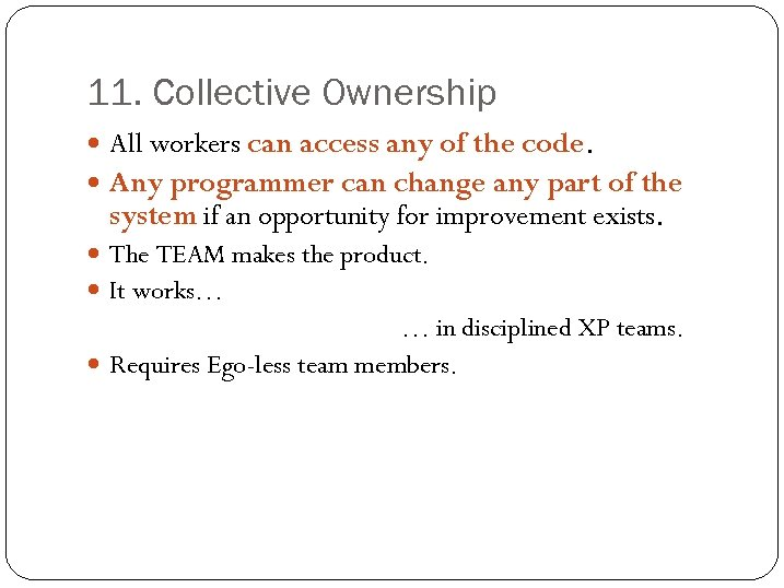 11. Collective Ownership All workers can access any of the code. Any programmer can