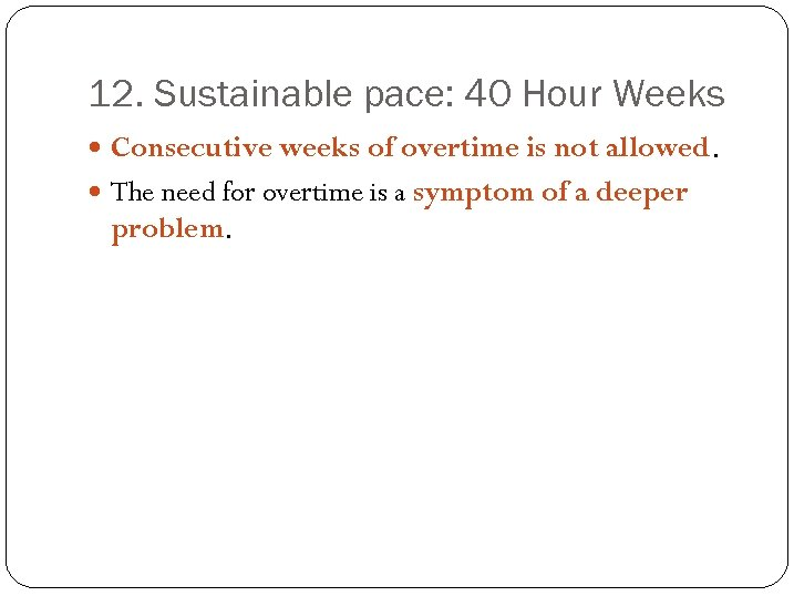12. Sustainable pace: 40 Hour Weeks Consecutive weeks of overtime is not allowed. The