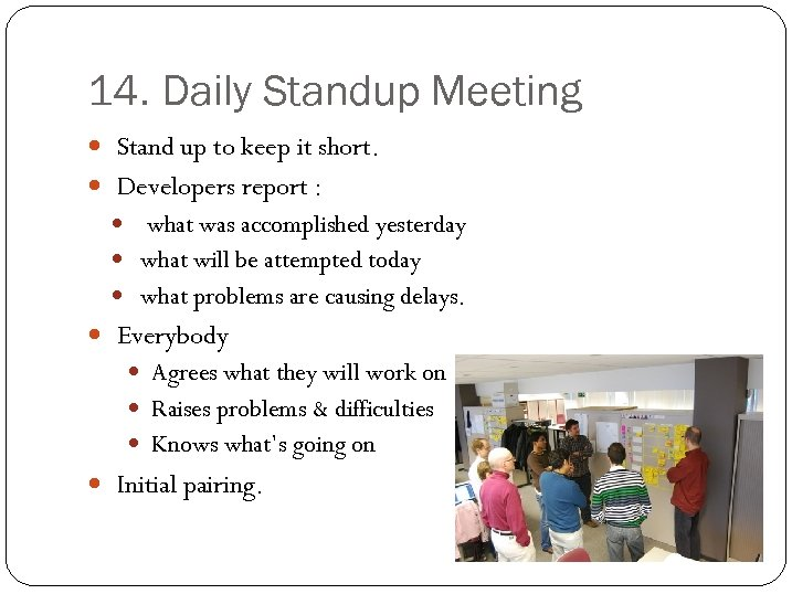 14. Daily Standup Meeting Stand up to keep it short. Developers report : what