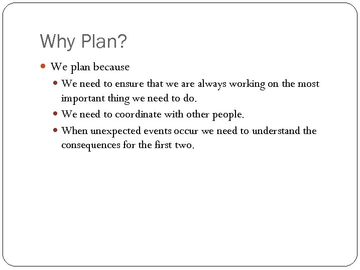 Why Plan? We plan because We need to ensure that we are always working