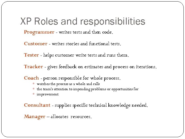 XP Roles and responsibilities Programmer - writes tests and then code. Customer - writes
