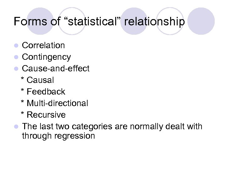"Forms of ""statistical"" relationship Correlation l Contingency l Cause-and-effect * Causal * Feedback *"