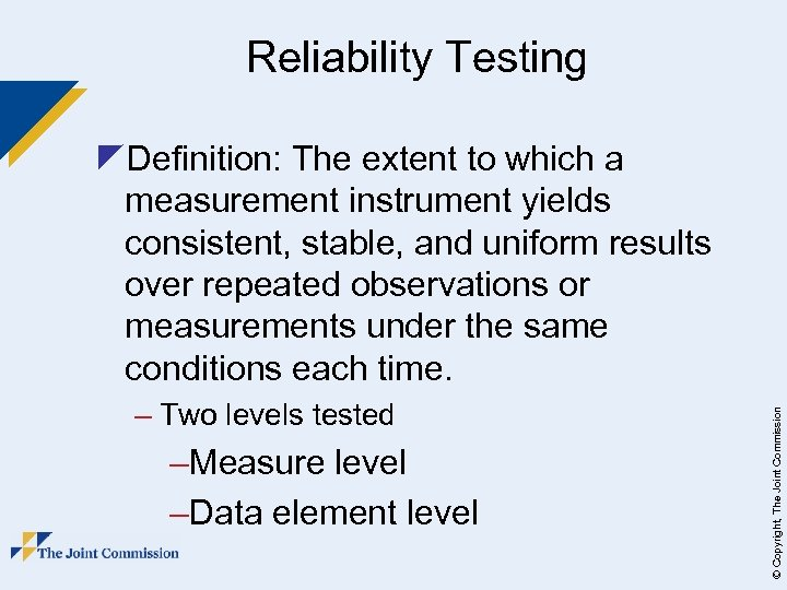 Reliability Testing – Two levels tested –Measure level –Data element level © Copyright, The