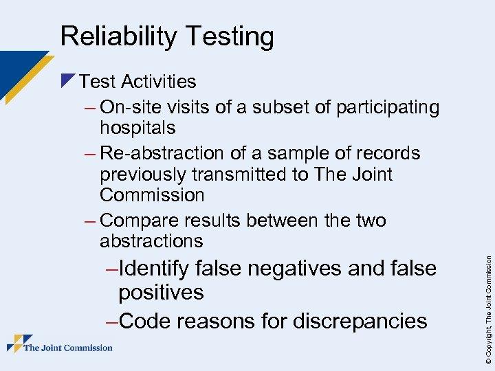 Reliability Testing –Identify false negatives and false positives –Code reasons for discrepancies © Copyright,