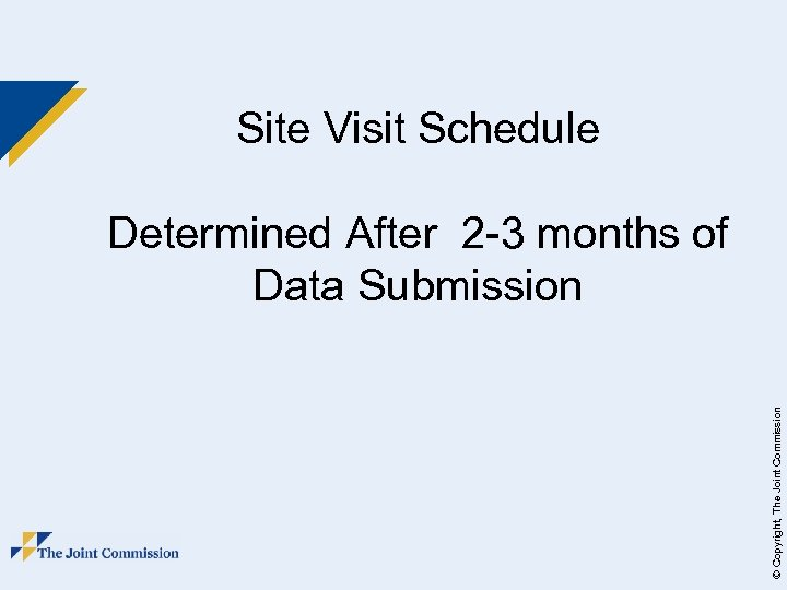 Site Visit Schedule © Copyright, The Joint Commission Determined After 2 -3 months of