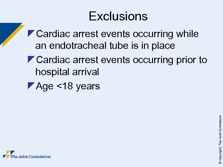 Exclusions © Copyright, The Joint Commission z. Cardiac arrest events occurring while an endotracheal