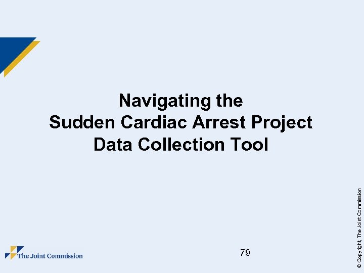 79 © Copyright, The Joint Commission Navigating the Sudden Cardiac Arrest Project Data Collection