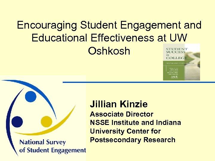 Encouraging Student Engagement and Educational Effectiveness at UW Oshkosh Jillian Kinzie Associate Director NSSE