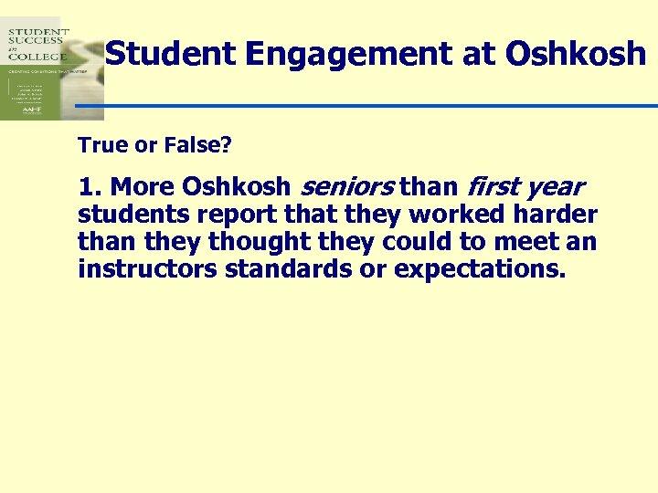 Student Engagement at Oshkosh True or False? 1. More Oshkosh seniors than first year