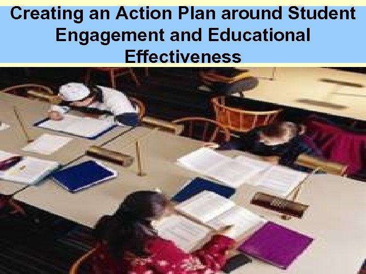 Creating an Action Plan around Student Engagement and Educational Effectiveness