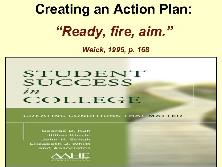 "Creating an Action Plan: ""Ready, fire, aim. "" Weick, 1995, p. 168"