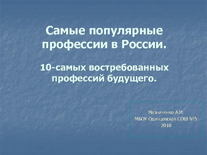 Самые популярные профессии в России. 10 -самых востребованных профессий будущего. Мазниченко А. И. МБОУ