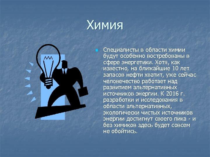 Химия n Специалисты в области химии будут особенно востребованы в сфере энергетики. Хотя, как