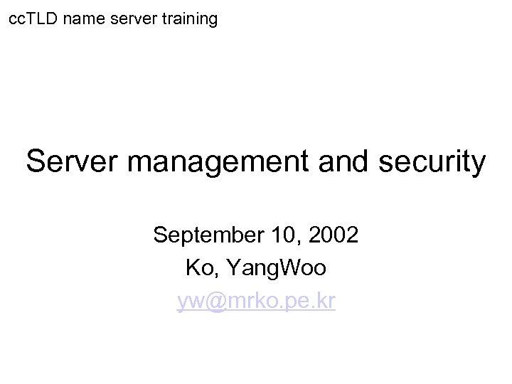 cc. TLD name server training Server management and security September 10, 2002 Ko, Yang.