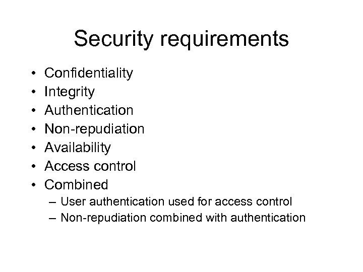 Security requirements • • Confidentiality Integrity Authentication Non-repudiation Availability Access control Combined – User