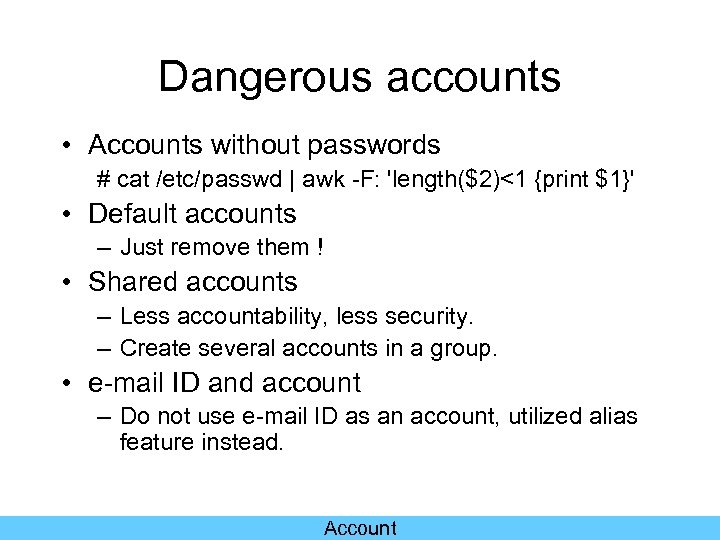 Dangerous accounts • Accounts without passwords # cat /etc/passwd   awk -F: 'length($2)<1 {print