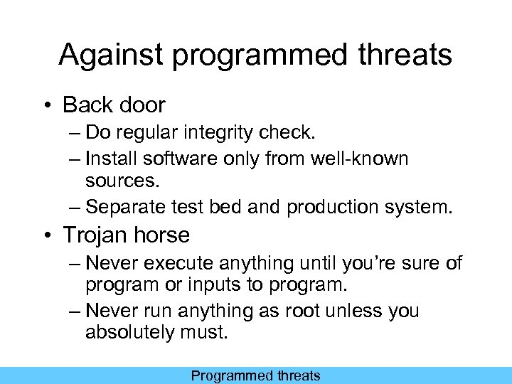 Against programmed threats • Back door – Do regular integrity check. – Install software