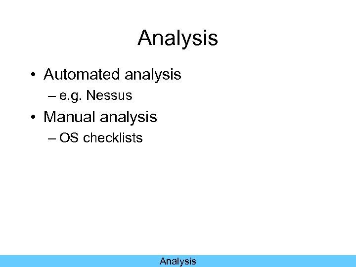 Analysis • Automated analysis – e. g. Nessus • Manual analysis – OS checklists