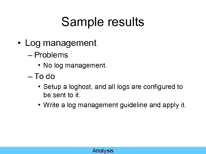 Sample results • Log management – Problems • No log management. – To do