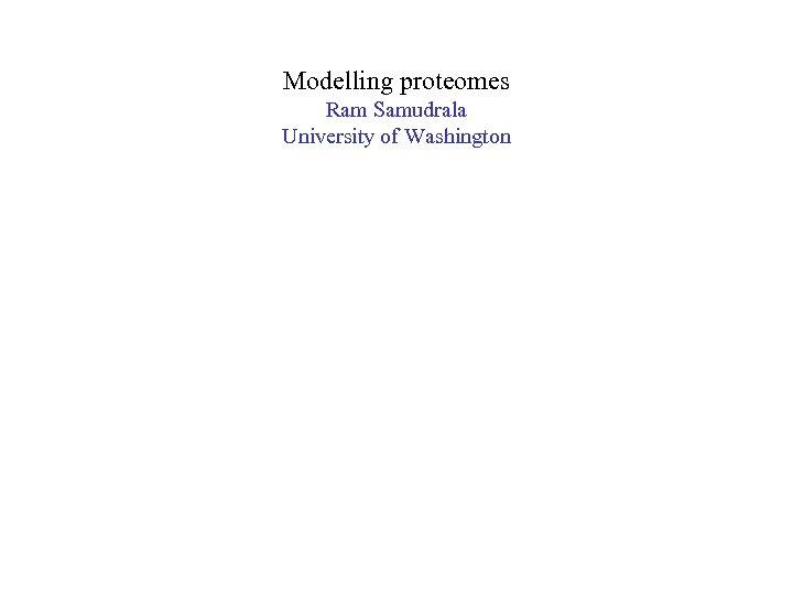 Modelling proteomes Ram Samudrala University of Washington