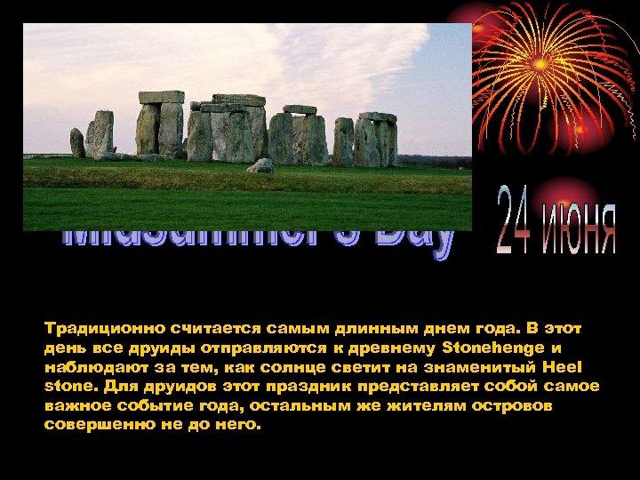 Традиционно считается самым длинным днем года. В этот день все друиды отправляются к древнему