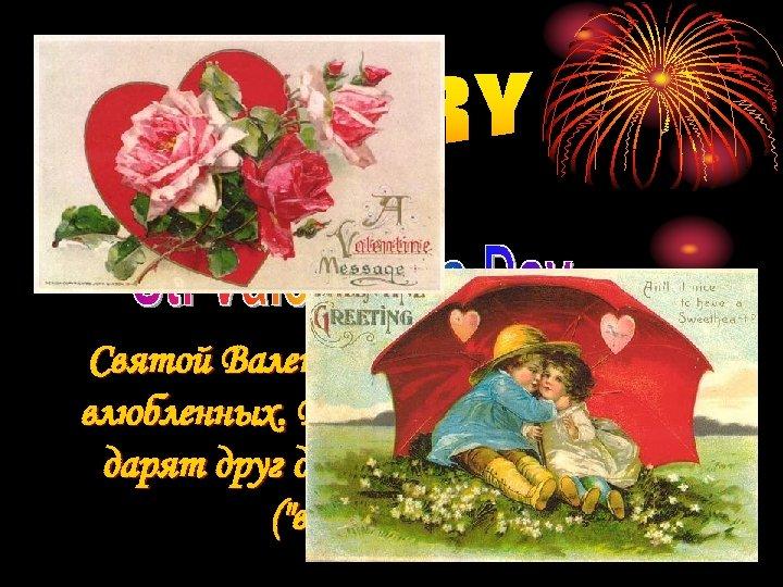 Святой Валентин - покровитель всех влюбленных. В этот день влюбленные дарят другу особые открытки