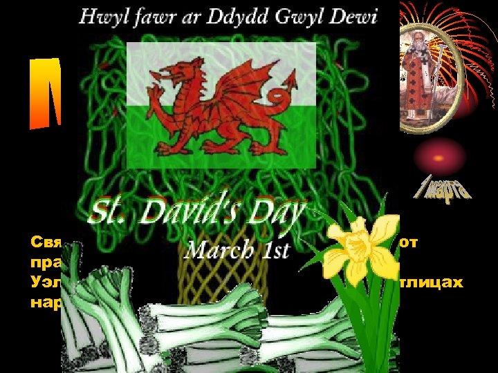 Святой Дэвид - покровитель Уэльса. Этот праздник очень важен для жителей Уэльса, которые носят