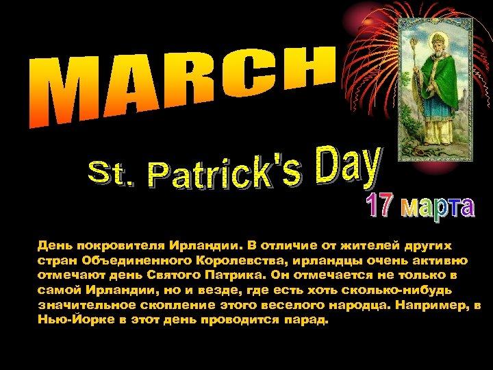 День покровителя Ирландии. В отличие от жителей других стран Объединенного Королевства, ирландцы очень активно
