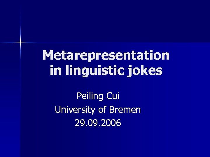 Metarepresentation in linguistic jokes Peiling Cui University of Bremen 29. 09. 2006