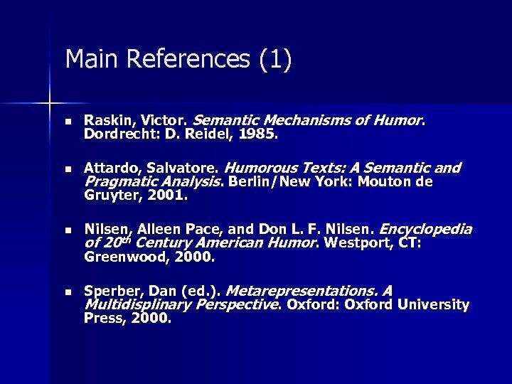 Main References (1) n n Raskin, Victor. Semantic Mechanisms of Humor. Dordrecht: D. Reidel,
