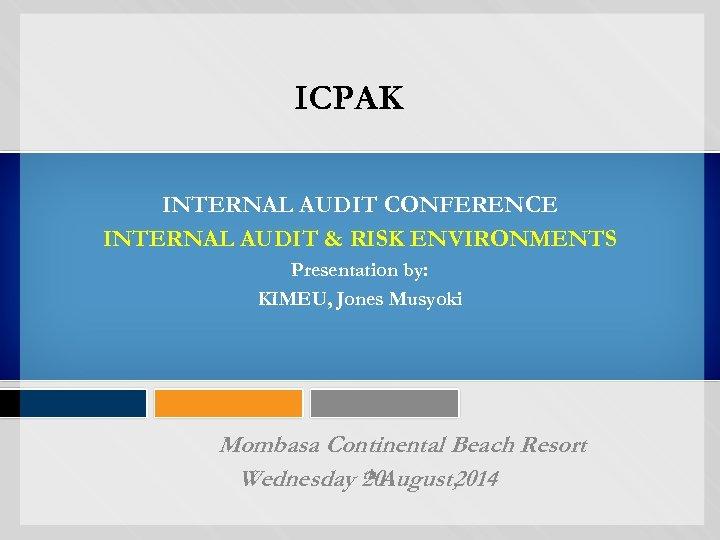 ICPAK INTERNAL AUDIT CONFERENCE INTERNAL AUDIT & RISK ENVIRONMENTS Presentation by: KIMEU, Jones Musyoki