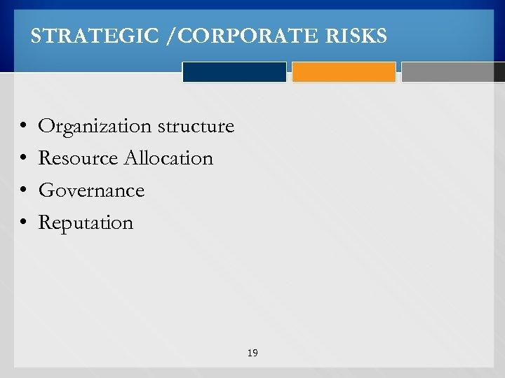 STRATEGIC /CORPORATE RISKS • • Organization structure Resource Allocation Governance Reputation 19