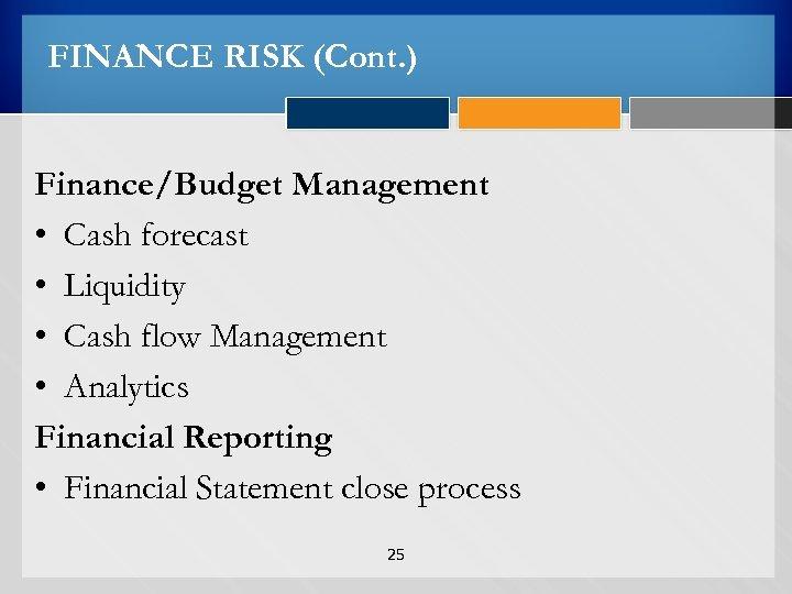 FINANCE RISK (Cont. ) Finance/Budget Management • Cash forecast • Liquidity • Cash flow